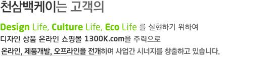 õ������̴� �?�� Design life, culture life, eco life�� �����ϱ� ���Ͽ� ������ ��ǰ �¶��� ���θ� 1300k.com�� �ַ����� �¶���,��ǰ����,���������� �����Ͻ��� ���Ͽ� ����� �ó����� â���ϰ� �ֽ��ϴ�.