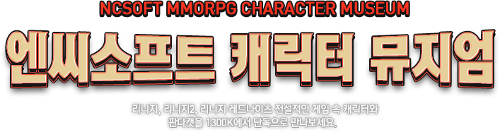 NCSOFT MMORPG CHARACTER MUSEUM 엔씨소프트 캐릭터 뮤지엄 리니지, 리니지2, 리니지 레드나이츠 전설적인 게임 속 캐릭터와 판다캣을 1300K에서 단독으로 만나보세요.