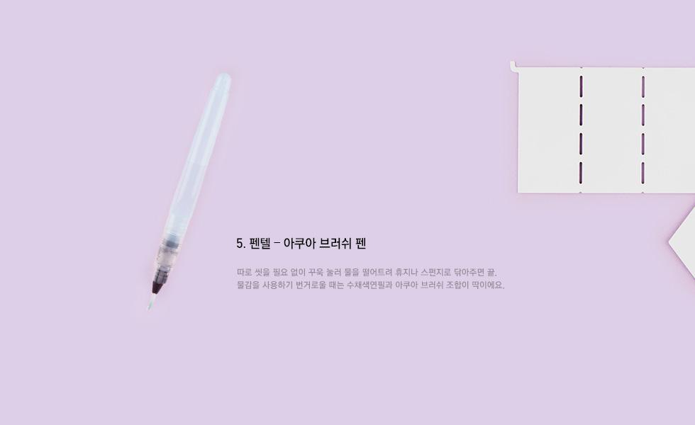 5.펜텔 - 아쿠아 브러쉬 펜 : 따로 씻을 필요 없이 꾸욱 눌러 물을 떨어트려 휴지나 스펀지로 닦아주면 끝. 물감을 사용하기 번거로울 때는 수채색 연필과 아쿠아 브러쉬 조합이 딱이에요.