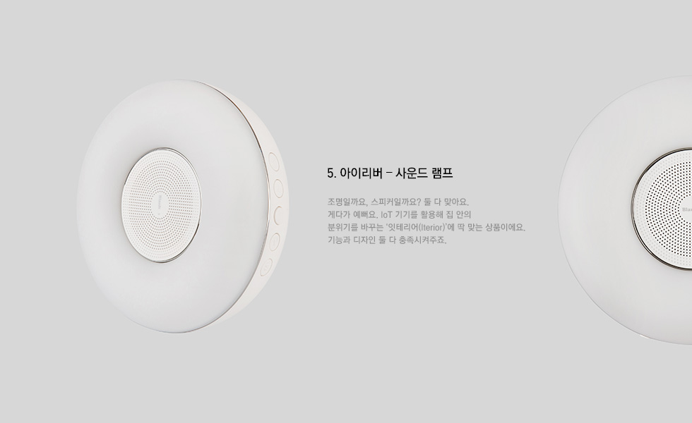 5.아이리버 - 사운드 램프: 조명일까요, 스피커일까요? 둘다 맞아요. 게다가 예뻐요. IoT 기기를 활용해 집 안의 분위기를 바꾸는 '잇테리어(Iterior)'에 딱 맞는 상품이에요. 기능과 디자인 둘 다 충족시켜주죠.