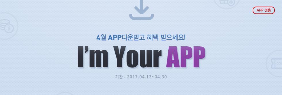 APP 전용 4월 APP다운받고 혜택 받으세요! I'm Your APP 기간:2017.04.13 ~ 04.30