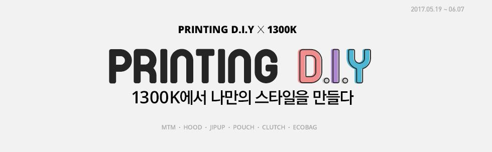2017.05.19 ~ 06.07 PRINTIMG D.I.Y X 1300K PRINTING D.I.Y 1300K에서 나만의 스타일을 만들다 (MTM, HOOD, JIPUP, POUCH, CLUTCH, ECOBAG)