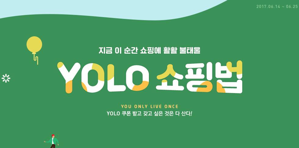 2017.06.14 ~ 06.25 지금 이 순간 쇼핑에 활활 불태울 YOLO 쇼핑법 YOU ONLY LIVE ONCE YOLO 쿠폰 받고 갖고 싶은 것은 다 산다!