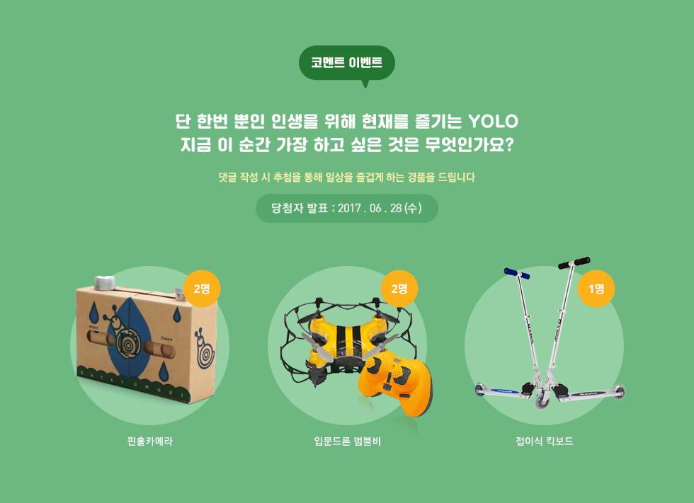코멘트 이벤트 단 한번 뿐인 인생을 위해 즐기는 YOLO 지금 이 순간 가장 하고 싶은 것은 무엇인가요? 댓글 작성 시 추첨을 통해 일상을 즐겁게하는 경품을 드립니다. 당첨자 발표:2017.06.28 (수)