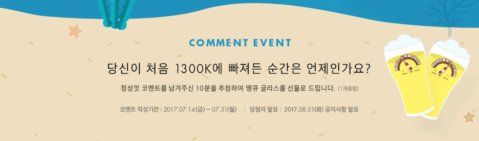 COMMENT EVENT 당신이 처음 1300K에 빠져든 순간은 언제인가요? 정성껏 코멘트를 남겨주신 10분을 추첨하여 땡큐 글라스를 선물로 드립니다.(1개 증정)