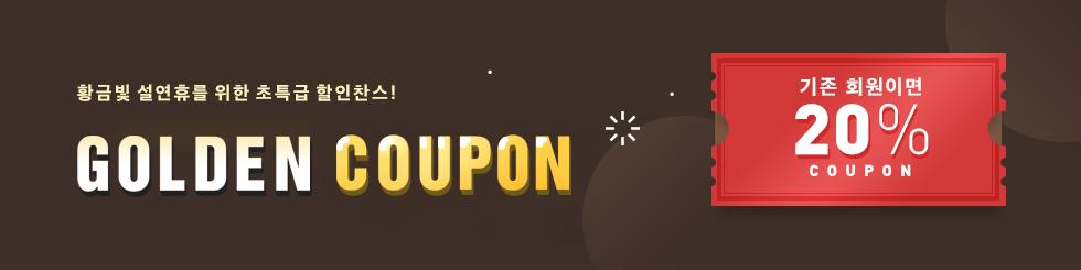 황금빛 설연휴를 위한 초특급 할인찬스! GOLDEN COUPON - 기존 회원이면 20% COUPON