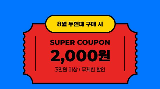 8월 두번째 구매시 - 슈퍼쿠폰 2천원 3만원 이상 / 무제한 할인