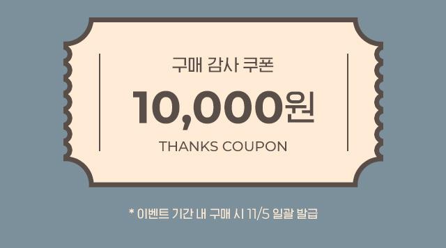 구매 감사 쿠폰 - 1만원 / * 이벤트 기간 내 구매 시 11/5 일괄 발급