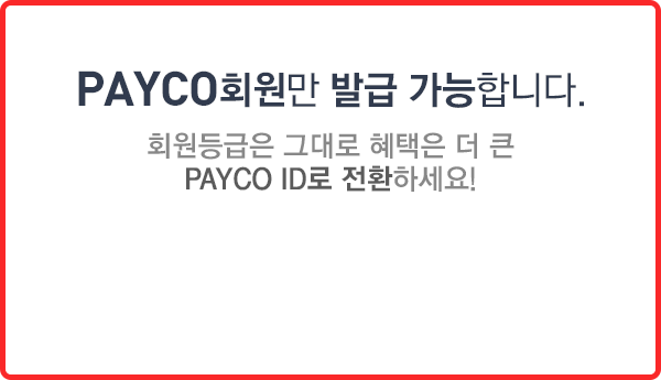 PAYCO회원만 발급가능합니다. 회원등급은 그대로 혜택은 더 큰 PAYCO ID로 전환하세요!