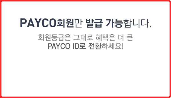 PAYCO회원만 발급가능합니다. 회원등급은 그대로 혜택은 더 큰 PAYCO ID로 전환하세요!