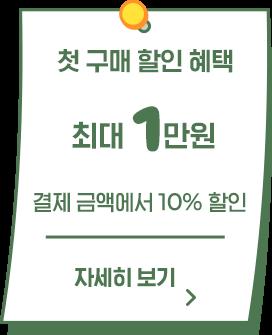첫 구매 할인 혜택 최대 1만원 / 결제 금액에서 10% 할인 / 자세히보기