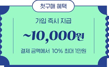 첫구매 혜택 / 가입 즉시 지급 ~10000원 / 결제 금액에서  10% 최대 1만원