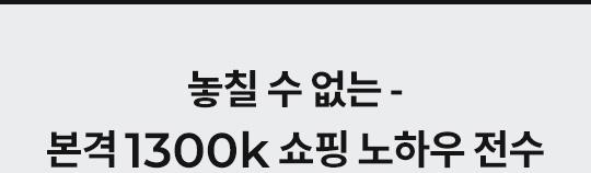 놓칠수 없는 본격 1300k 쇼핑노하우 전수